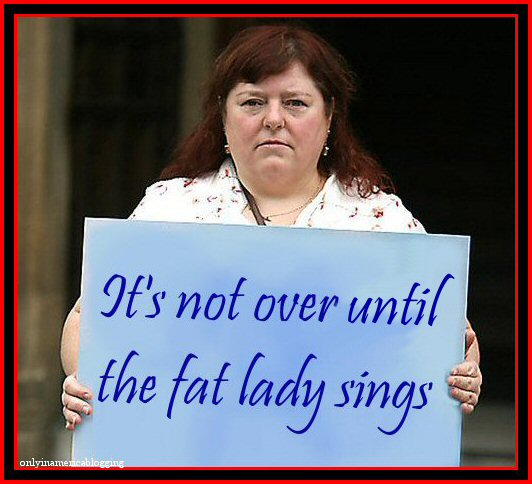 Only in America blog, worth reading Its_not_over_until_the_fat_lady_sings