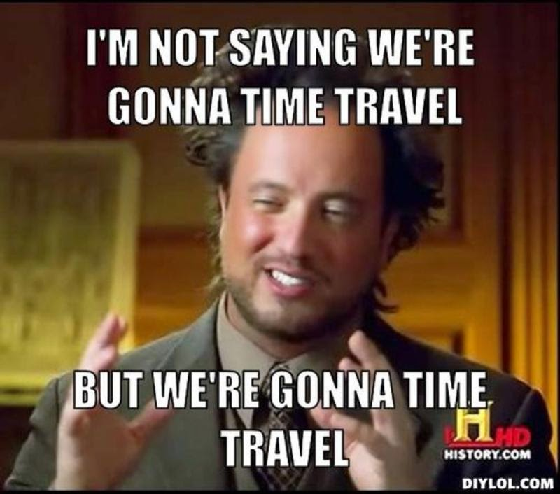 Thought Question - Where would you go in a time travel machine? Would you stay? Resized_ancient-aliens-invisible-something-meme-generator-i-m-not-saying-we-re-gonna-time-travel-but-we-re-gonna-time-travel-36b57b