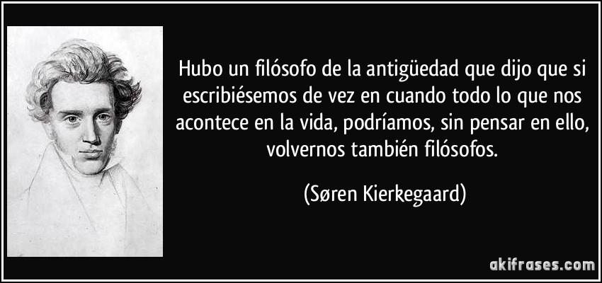 REFLEXIONES..... Frase-hubo-un-filosofo-de-la-antiguedad-que-dijo-que-si-escribiesemos-de-vez-en-cuando-todo-lo-que-nos-soren-kierkegaard-172894