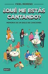 ¿Qué me estás cantando? Memoria de un siglo de canciones. Una historia social de España a través de sus canciones más famosas - libro de Fidel Moreno 129074