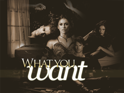 What you Want {+18} { The Vampire Diaries RPG } { ¡FORO NUEVO! } { Afiliación Normal } Imagenreeglas