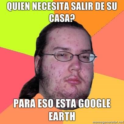 [memes]Fuck Yea!, Forever Alone, Fuuuu, Challenge Acepted y Problem? QUIEN-NECESITA-SALIR-DE-SU-CASA-PARA-ESO-ESTA-GOOGLE-EARTH