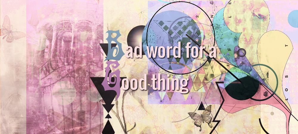 BAD WORD FOR A GOOD THING