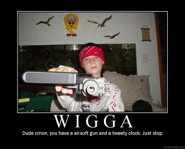 Rofl.......... Wigga