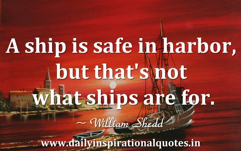 A ship is safe in harbor, but that's not what ships… ( Famous Quotes ).jpg AshipissafeinharborbutthatsnotwhatshipsFamousQuotes