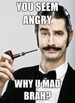 Post random pics :) - Page 3 Snob-YOU-SEEM-ANGRY-WHY-U-MAD-BRAH-