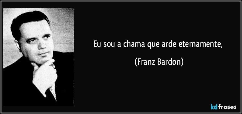bardon - Franz Bardon a été un des rares occultistes qui ne fut pas un charlatan Frase-eu-sou-a-chama-que-arde-eternamente-franz-bardon-124920