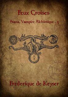 frédérique de Keyser - Siana Vampire Alchimique - Tome 3 : Feux croisés de Frédérique de Keyser 9782365400695