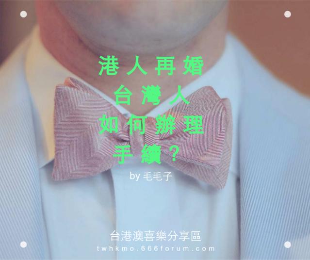 【港台婚姻 | 手續】港人再婚嫁(娶)台灣人.如何辦理相關手續? Vrvfdk
