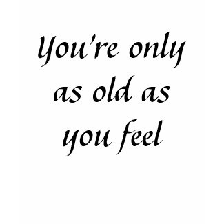 Kerry's Quick N Cool Quotes Youre_only_as_old_as_you_feel_tshirt-p235113825661438762fvbyv_325