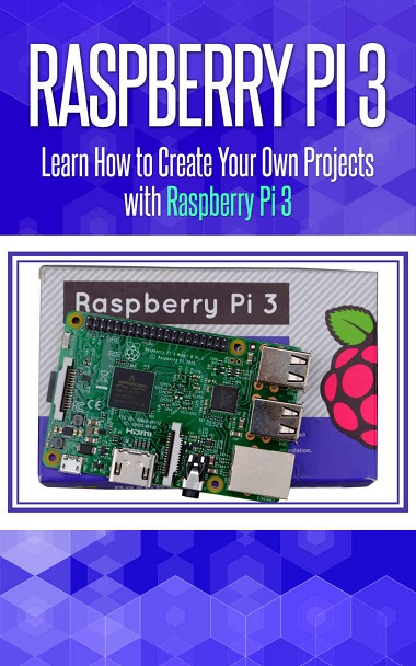 Raspberry Pi 3: Learn How to Create Your Own Projects with Raspberry Pi by Alexa Spencer Cover