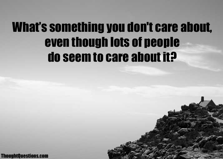 What is something you don't care about, even though lots of people do? 1357