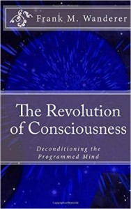 Frank M. Wanderer: The Age of Spiritual Awakening Has Really Begun – New Research Confirms The-Revolution-of-Consciousness-Deconditioning-the-Programmed-Mind-188x300