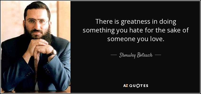 Name One Thing You Hate - Page 8 Quote-there-is-greatness-in-doing-something-you-hate-for-the-sake-of-someone-you-love-shmuley-boteach-53-41-88