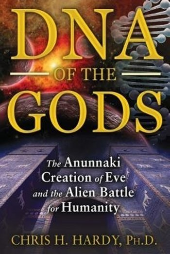 DNA Of The Gods: The Anunnaki Creation Of Eve And The Alien Battle For Humanity Dnaofthegods