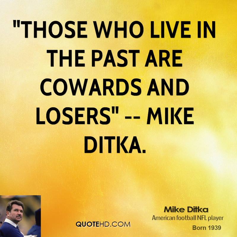 Crash's Official Anti-Haley & Anti-LeBeau Thread 2.0 - Page 8 Mike-ditka-quote-those-who-live-in-the-past-are-cowards-and-losers