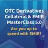 OTC Derivatives Collateral & EMIR Masterclass